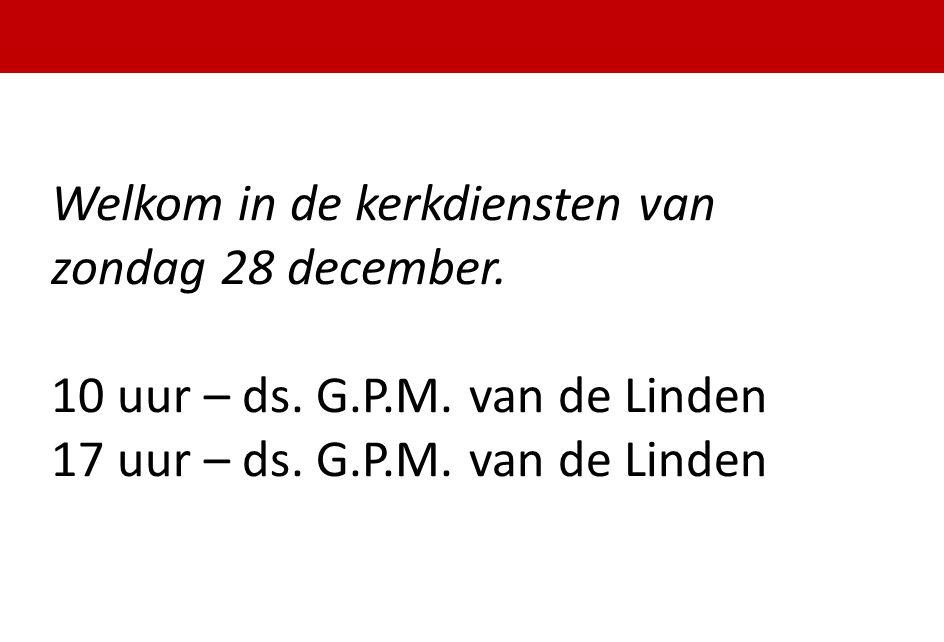 Welkom in de kerkdiensten van zondag 28 december. 10 uur – ds. G.P.M. van de Linden 17 uur – ds. G.P.M. van de Linden