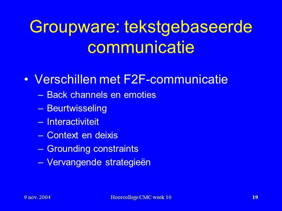 9 nov. 2004Hoorcollege CMC week 1019 Groupware: tekstgebaseerde communicatie Verschillen met F2F-communicatie –Back channels en emoties –Beurtwisselin