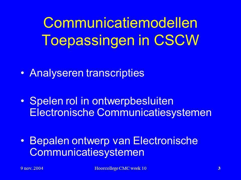 9 nov. 2004Hoorcollege CMC week 103 Communicatiemodellen Toepassingen in CSCW Analyseren transcripties Spelen rol in ontwerpbesluiten Electronische Co