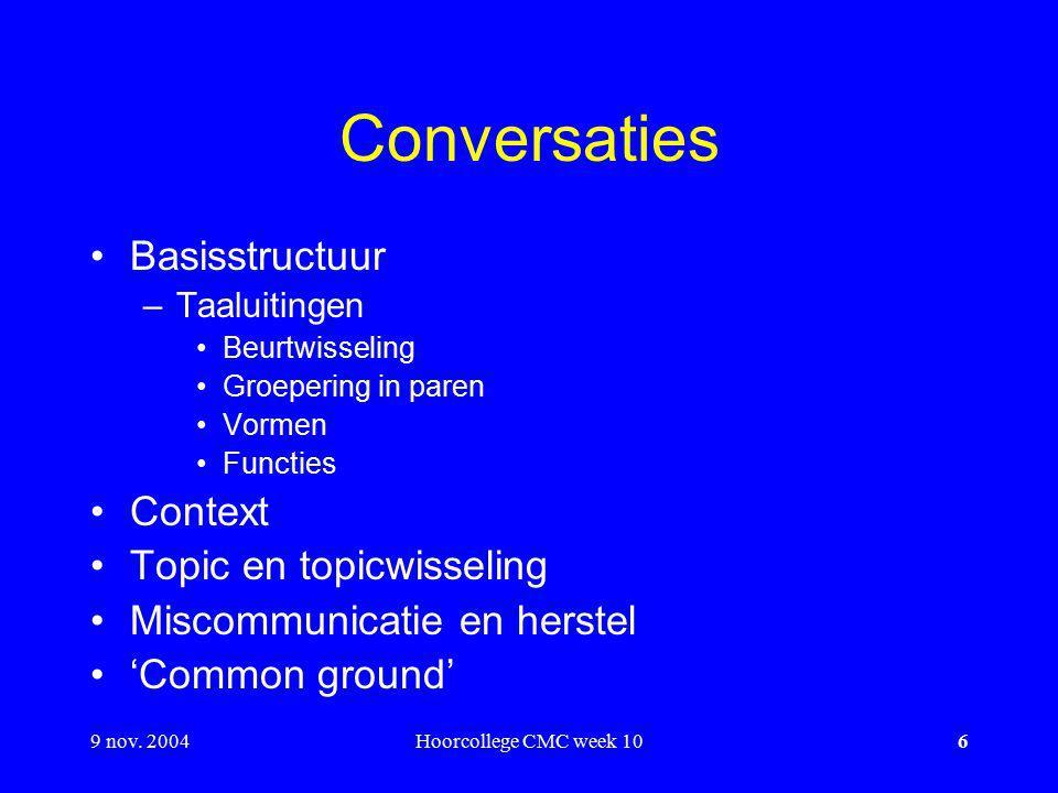 9 nov. 2004Hoorcollege CMC week 106 Conversaties Basisstructuur –Taaluitingen Beurtwisseling Groepering in paren Vormen Functies Context Topic en topi