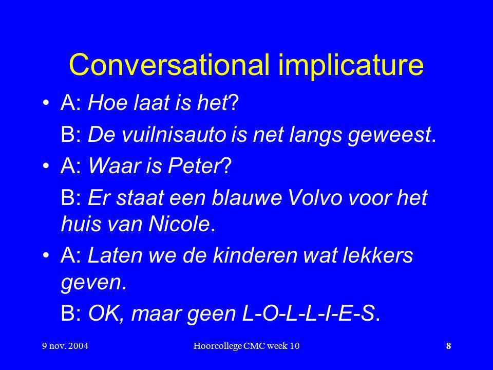 9 nov.2004Hoorcollege CMC week 108 Conversational implicature A: Hoe laat is het.