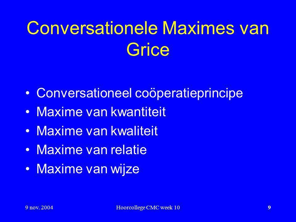 9 nov. 2004Hoorcollege CMC week 109 Conversationele Maximes van Grice Conversationeel coöperatieprincipe Maxime van kwantiteit Maxime van kwaliteit Ma