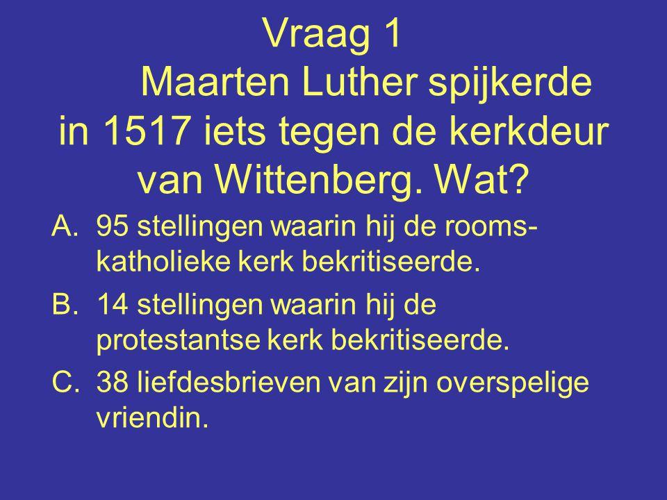 Vraag 1 Maarten Luther spijkerde in 1517 iets tegen de kerkdeur van Wittenberg.