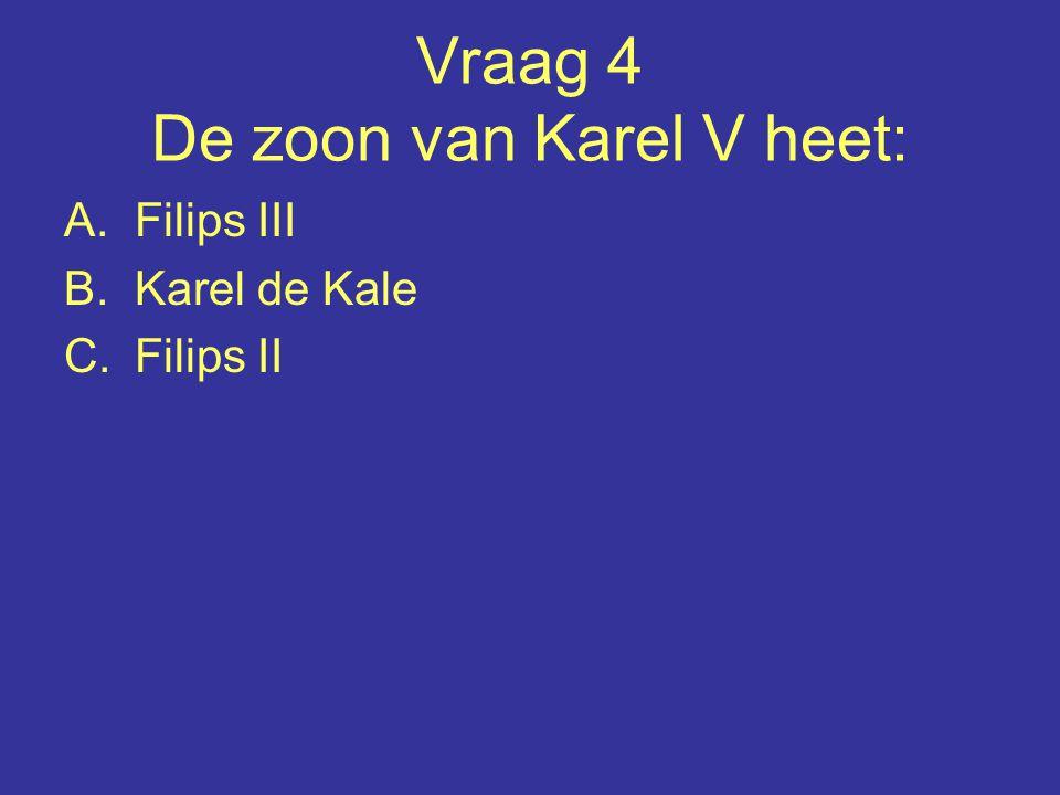 Vraag 4 De zoon van Karel V heet: A.Filips III B.Karel de Kale C.Filips II