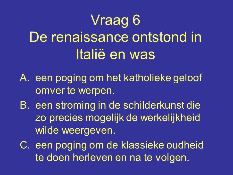 Vraag 6 De renaissance ontstond in Italië en was A.een poging om het katholieke geloof omver te werpen.