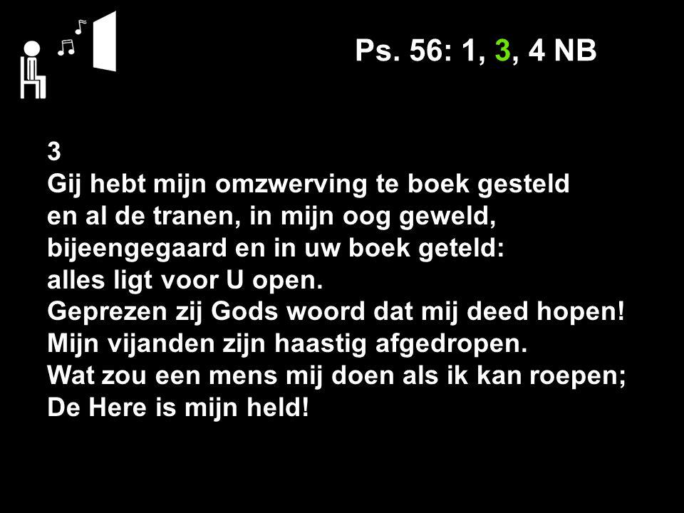 Ps. 56: 1, 3, 4 NB 3 Gij hebt mijn omzwerving te boek gesteld en al de tranen, in mijn oog geweld, bijeengegaard en in uw boek geteld: alles ligt voor