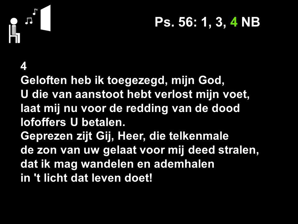 Ps. 56: 1, 3, 4 NB 4 Geloften heb ik toegezegd, mijn God, U die van aanstoot hebt verlost mijn voet, laat mij nu voor de redding van de dood lofoffers