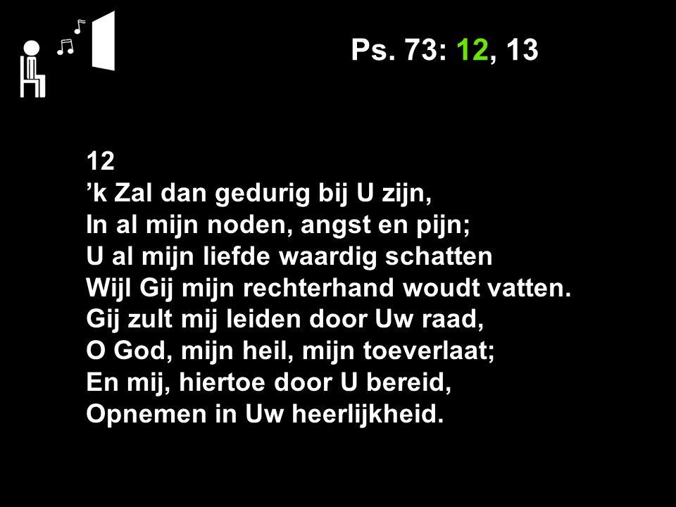 Ps. 73: 12, 13 12 'k Zal dan gedurig bij U zijn, In al mijn noden, angst en pijn; U al mijn liefde waardig schatten Wijl Gij mijn rechterhand woudt va