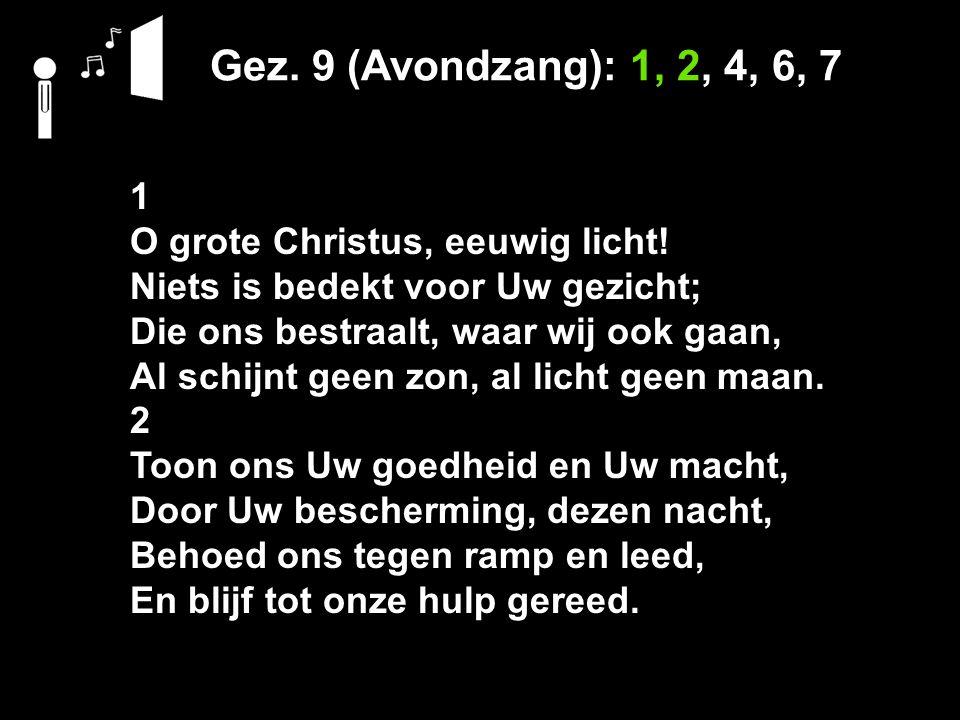 Gez. 9 (Avondzang): 1, 2, 4, 6, 7 1 O grote Christus, eeuwig licht! Niets is bedekt voor Uw gezicht; Die ons bestraalt, waar wij ook gaan, Al schijnt