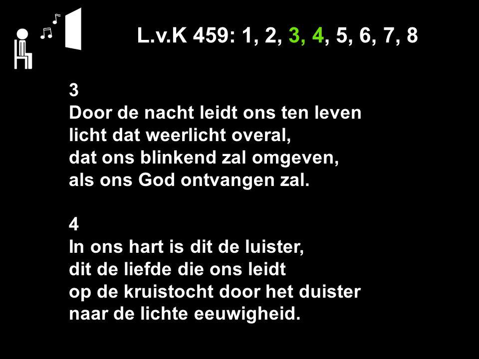 L.v.K 459: 1, 2, 3, 4, 5, 6, 7, 8 3 Door de nacht leidt ons ten leven licht dat weerlicht overal, dat ons blinkend zal omgeven, als ons God ontvangen