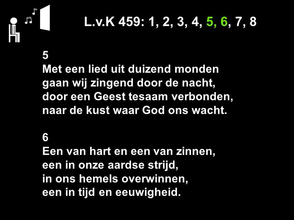 L.v.K 459: 1, 2, 3, 4, 5, 6, 7, 8 5 Met een lied uit duizend monden gaan wij zingend door de nacht, door een Geest tesaam verbonden, naar de kust waar