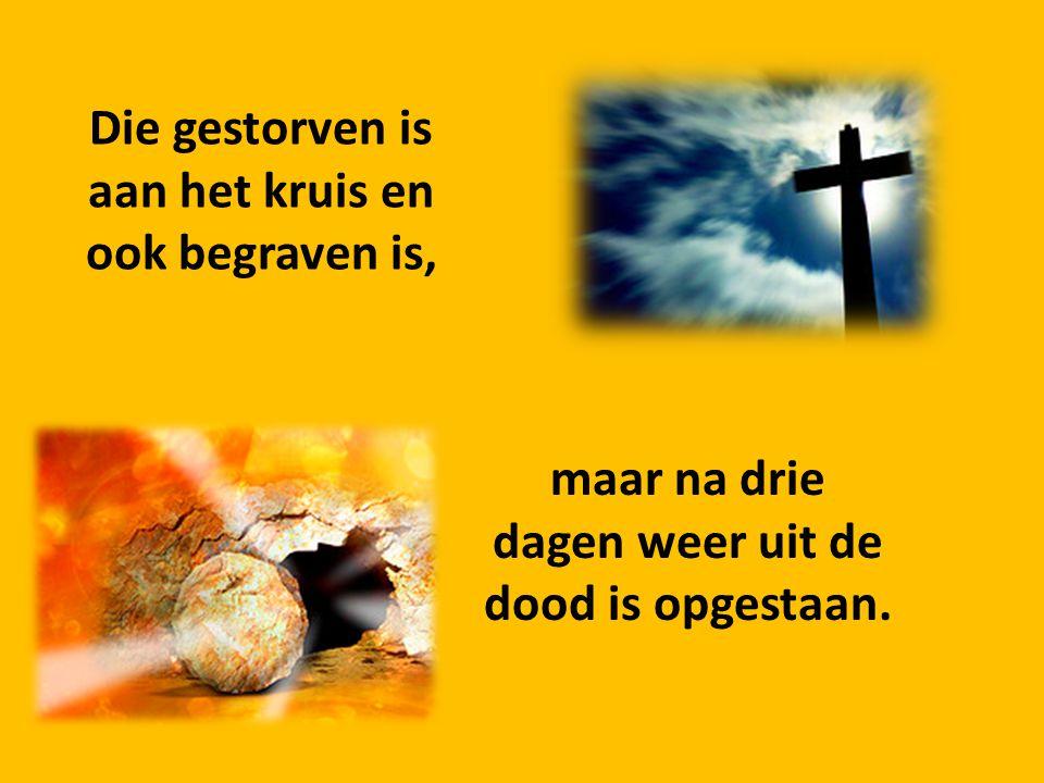 Die gestorven is aan het kruis en ook begraven is, maar na drie dagen weer uit de dood is opgestaan.