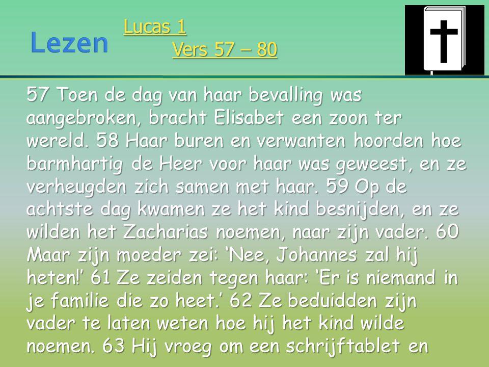Lucas 1 Vers 57 – 80 57 Toen de dag van haar bevalling was aangebroken, bracht Elisabet een zoon ter wereld. 58 Haar buren en verwanten hoorden hoe ba