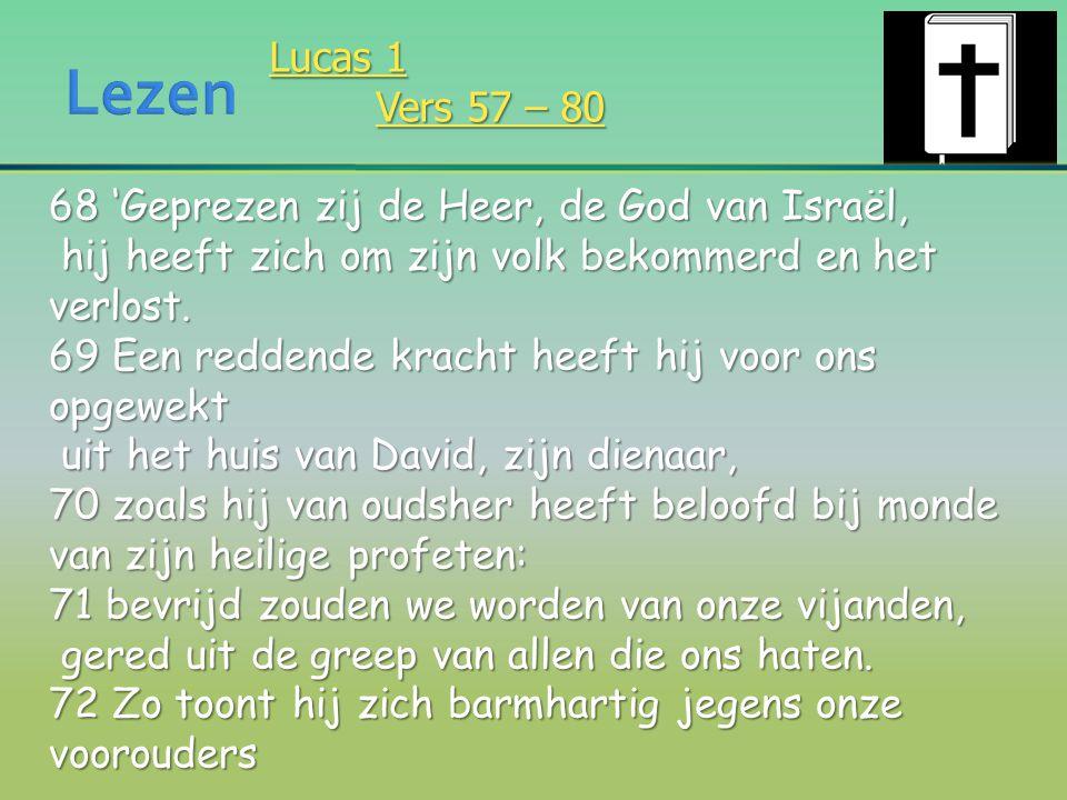 Lucas 1 Vers 57 – 80 68 'Geprezen zij de Heer, de God van Israël, hij heeft zich om zijn volk bekommerd en het verlost. hij heeft zich om zijn volk be