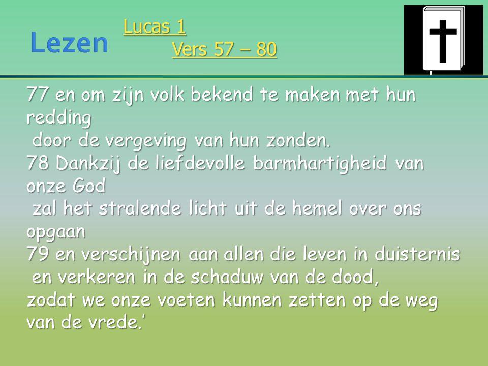 Lucas 1 Vers 57 – 80 77 en om zijn volk bekend te maken met hun redding door de vergeving van hun zonden. door de vergeving van hun zonden. 78 Dankzij