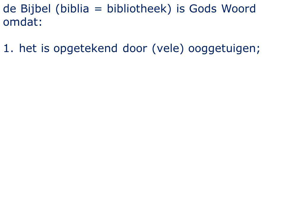 de Bijbel (biblia = bibliotheek) is Gods Woord omdat: 1.het is opgetekend door (vele) ooggetuigen;
