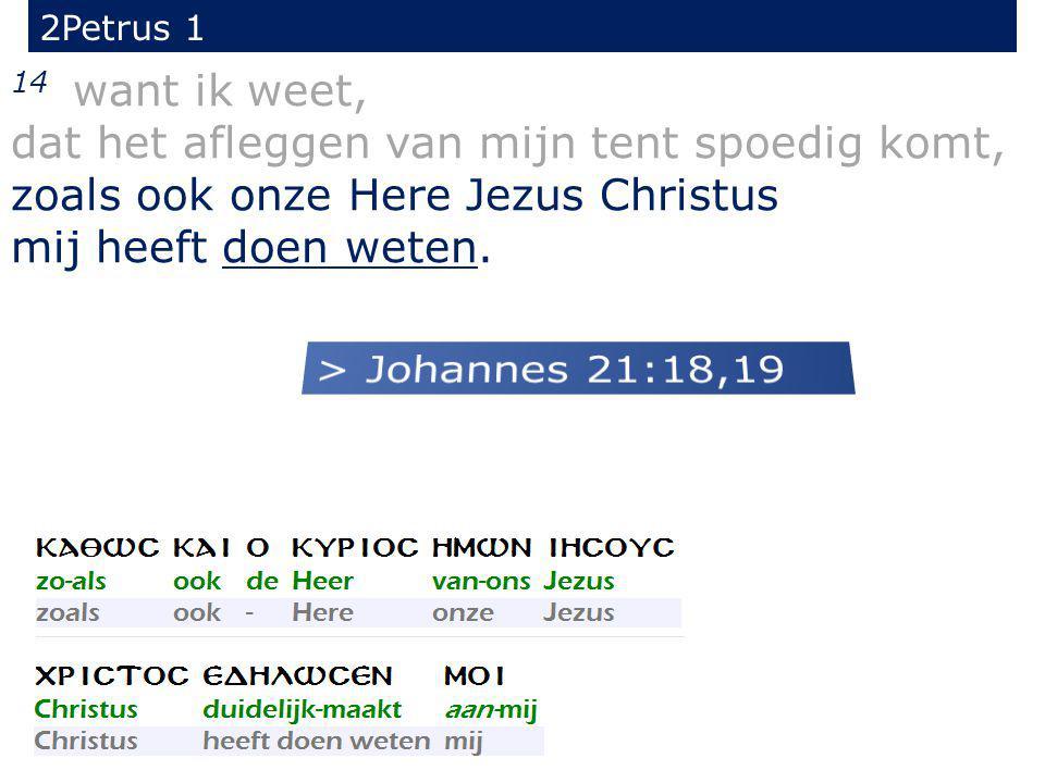 14 want ik weet, dat het afleggen van mijn tent spoedig komt, zoals ook onze Here Jezus Christus mij heeft doen weten.