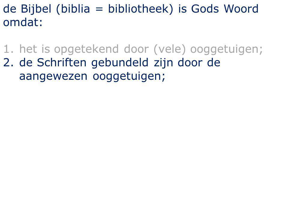 de Bijbel (biblia = bibliotheek) is Gods Woord omdat: 1.het is opgetekend door (vele) ooggetuigen; 2.de Schriften gebundeld zijn door de aangewezen ooggetuigen;