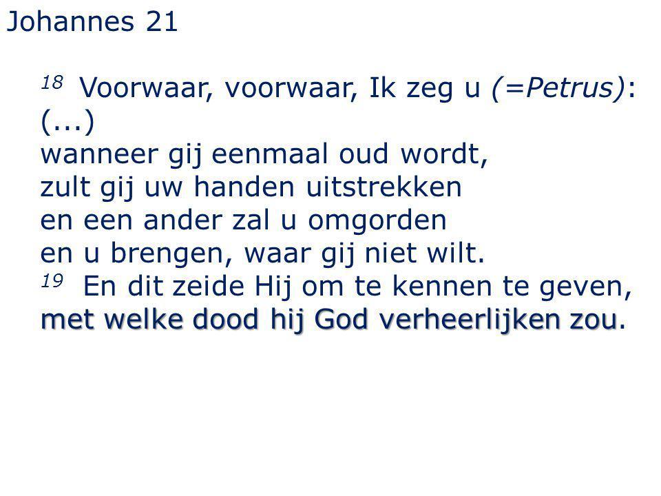 Johannes 21 18 Voorwaar, voorwaar, Ik zeg u (=Petrus): (...) wanneer gij eenmaal oud wordt, zult gij uw handen uitstrekken en een ander zal u omgorden en u brengen, waar gij niet wilt.