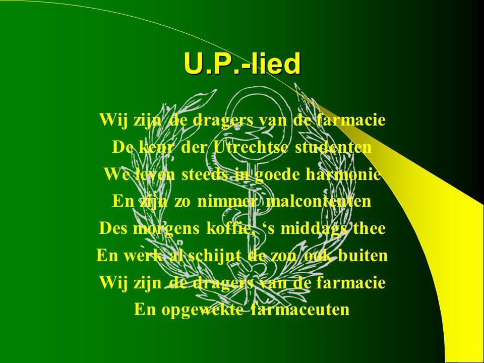 U.P.-lied Wij zijn de dragers van de farmacie De keur der Utrechtse studenten We leven steeds in goede harmonie En zijn zo nimmer malcontenten Des morgens koffie, 's middags thee En werk al schijnt de zon ook buiten Wij zijn de dragers van de farmacie En opgewekte farmaceuten