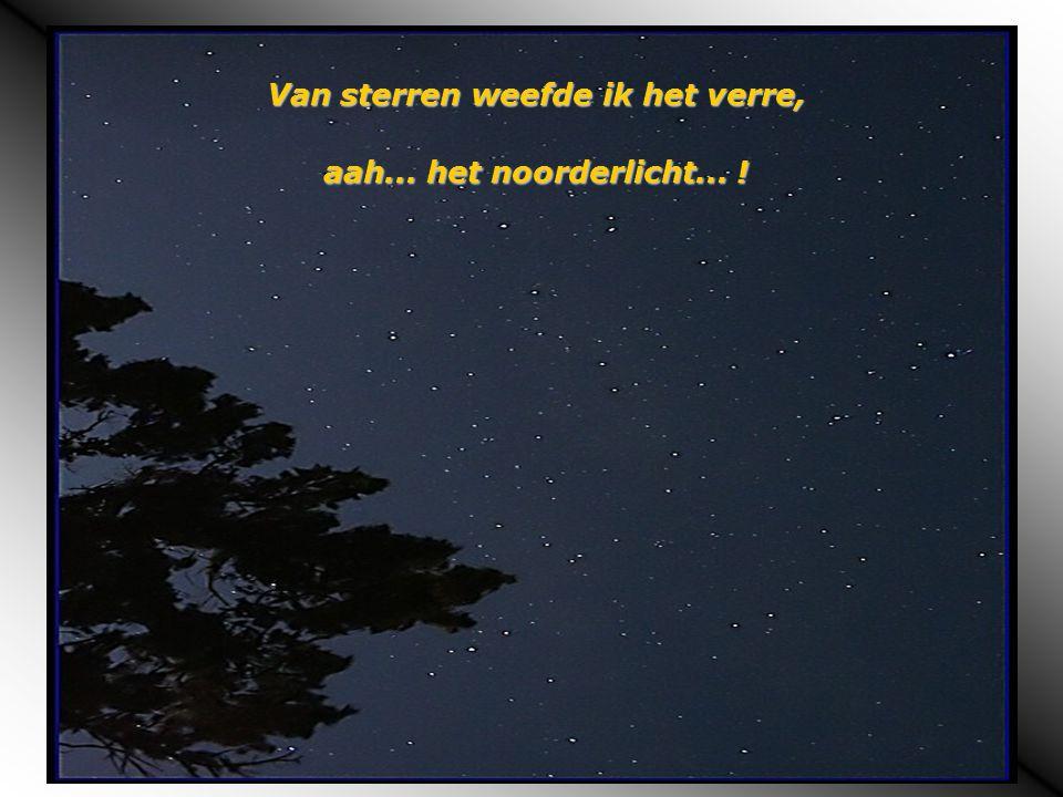 Van sterren weefde ik het verre, aah... het noorderlicht... !