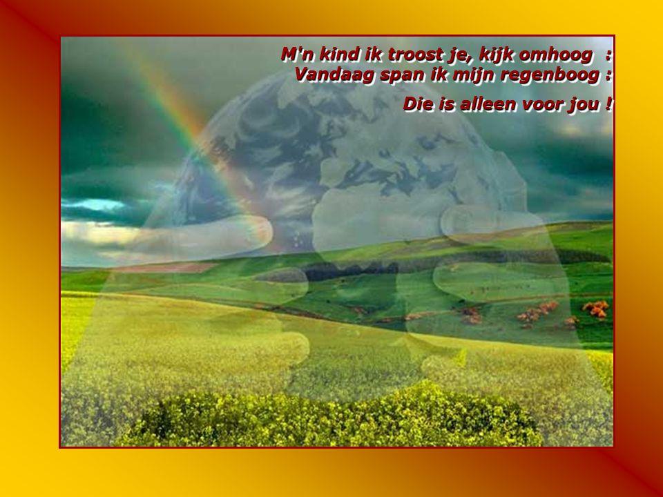 M n kind ik troost je, kijk omhoog : Vandaag span ik mijn regenboog : Die is alleen voor jou .