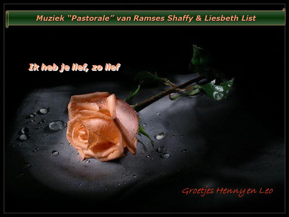 Ik heb je lief, zo lief Ik heb je lief, zo lief Muziek Pastorale van Ramses Shaffy & Liesbeth List Groetjes Henny en Leo