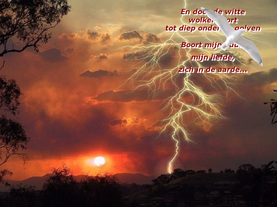En door de witte wolkenpoort tot diep onder de golven Boort mijn vuur, mijn liefde, zich in de aarde...