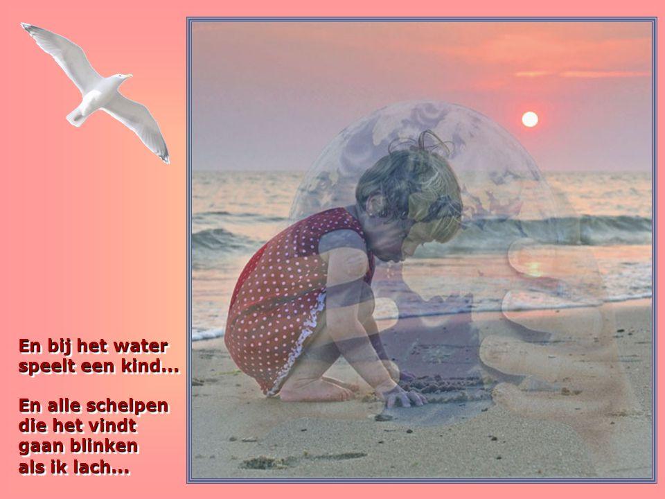 En bij het water speelt een kind...En alle schelpen die het vindt gaan blinken als ik lach...