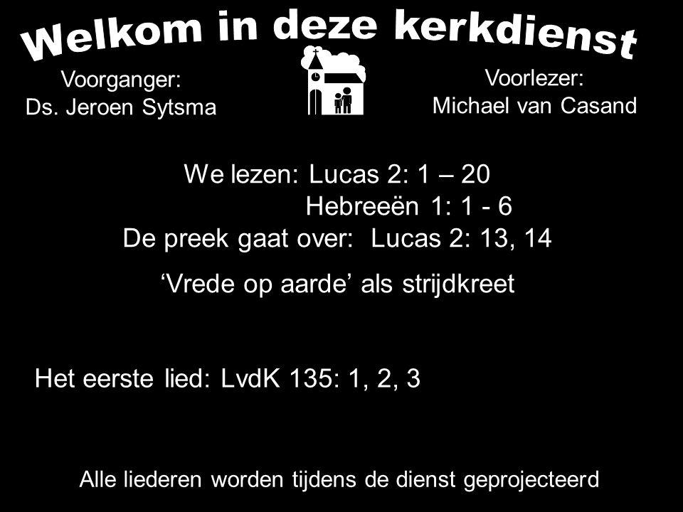 We lezen: Lucas 2: 1 – 20 Hebreeën 1: 1 - 6 De preek gaat over: Lucas 2: 13, 14 'Vrede op aarde' als strijdkreet Alle liederen worden tijdens de diens