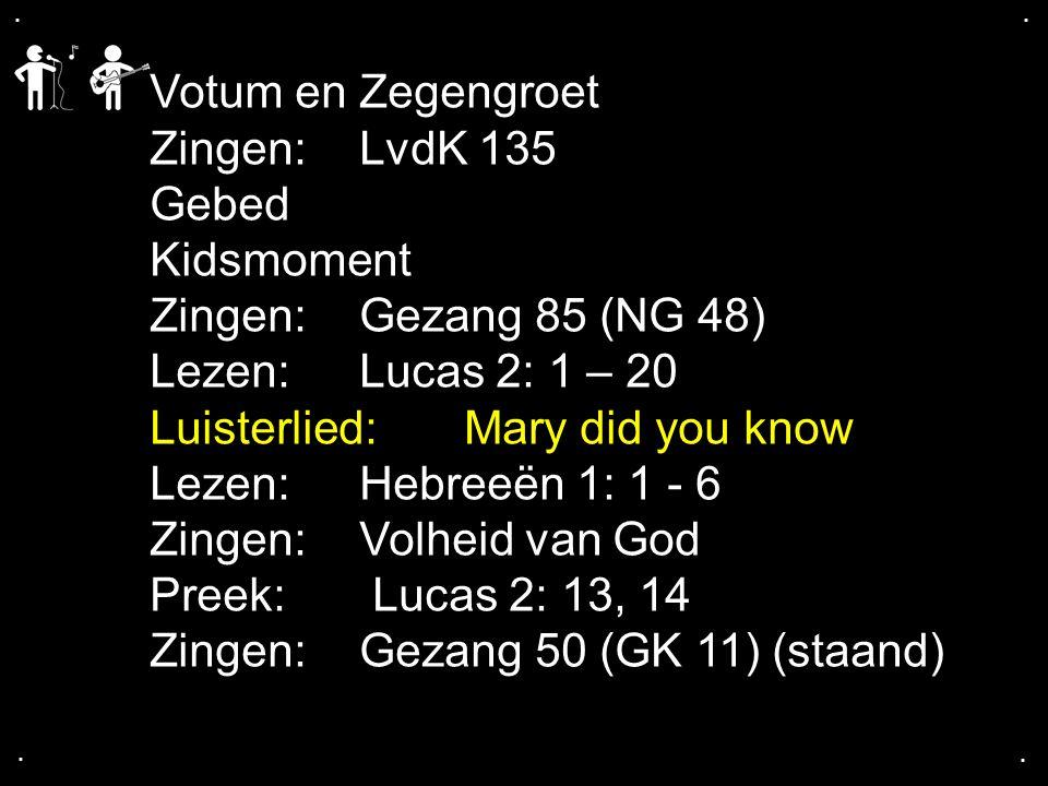 .... Votum en Zegengroet Zingen:LvdK 135 Gebed Kidsmoment Zingen:Gezang 85 (NG 48) Lezen: Lucas 2: 1 – 20 Luisterlied:Mary did you know Lezen: Hebreeë