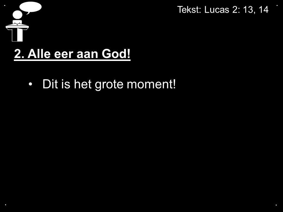 .... Tekst: Lucas 2: 13, 14 2. Alle eer aan God! Dit is het grote moment!