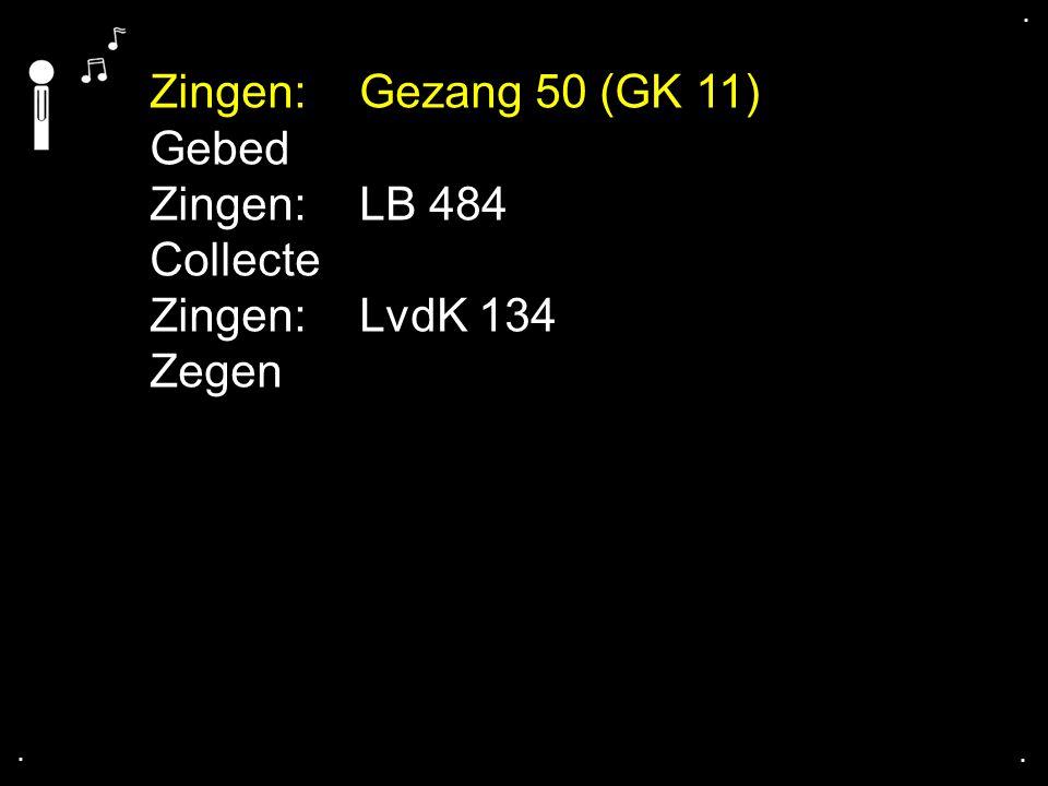 .... Zingen:Gezang 50 (GK 11) Gebed Zingen:LB 484 Collecte Zingen:LvdK 134 Zegen