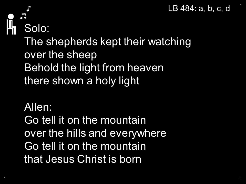 ... LB 484: a, b, c, d Solo: The shepherds kept their watching over the sheep Behold the light from heaven there shown a holy light Allen: Go tell it