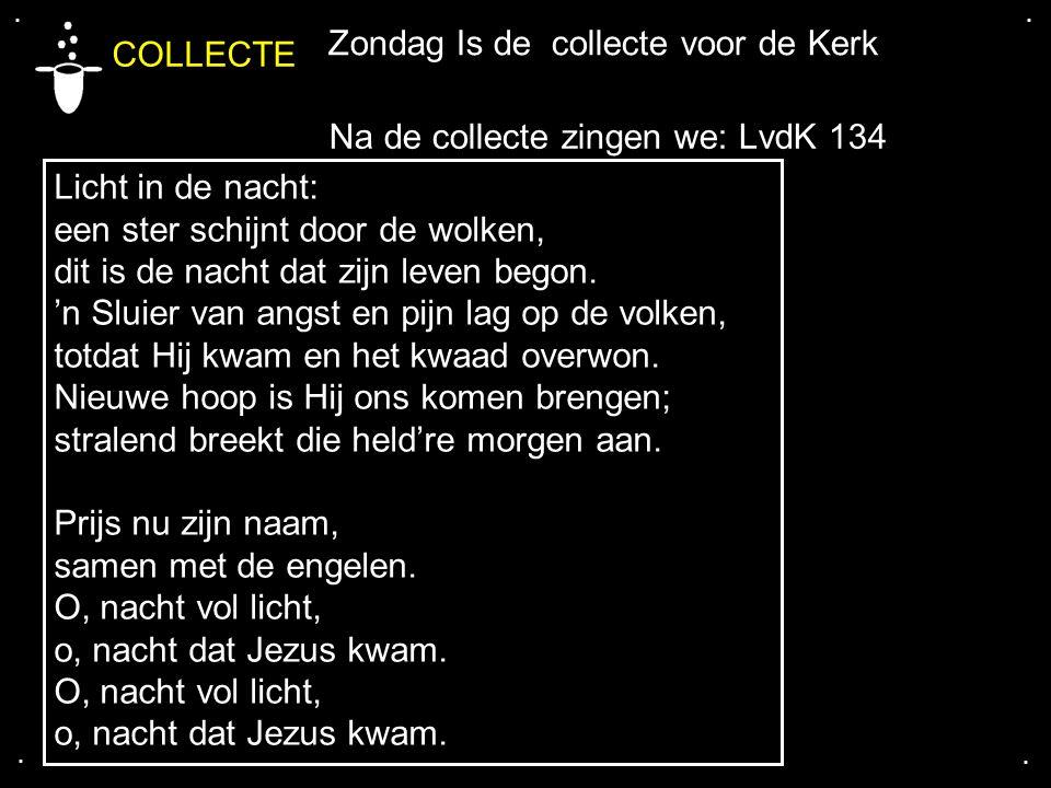 .... COLLECTE Zondag Is de collecte voor de Kerk Na de collecte zingen we: LvdK 134 Licht in de nacht: een ster schijnt door de wolken, dit is de nach