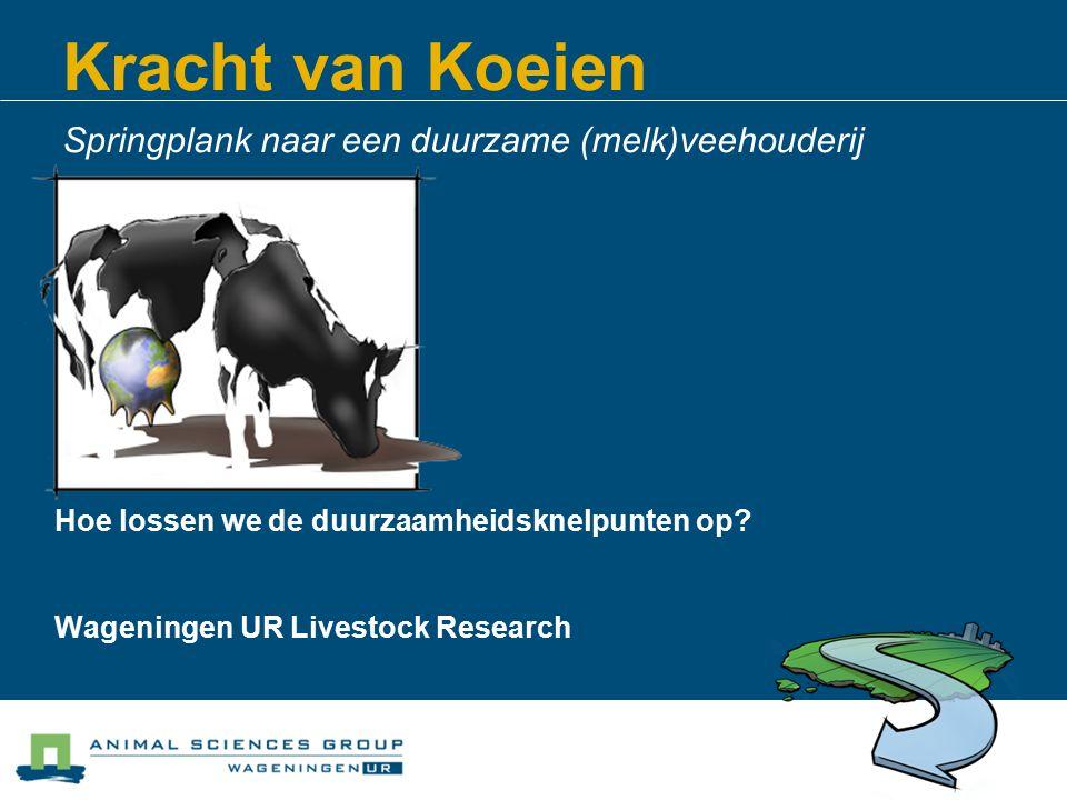 Kracht van Koeien Springplank naar een duurzame (melk)veehouderij Hoe lossen we de duurzaamheidsknelpunten op? Wageningen UR Livestock Research