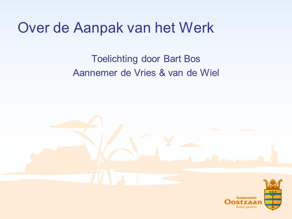 Over de Aanpak van het Werk Toelichting door Bart Bos Aannemer de Vries & van de Wiel