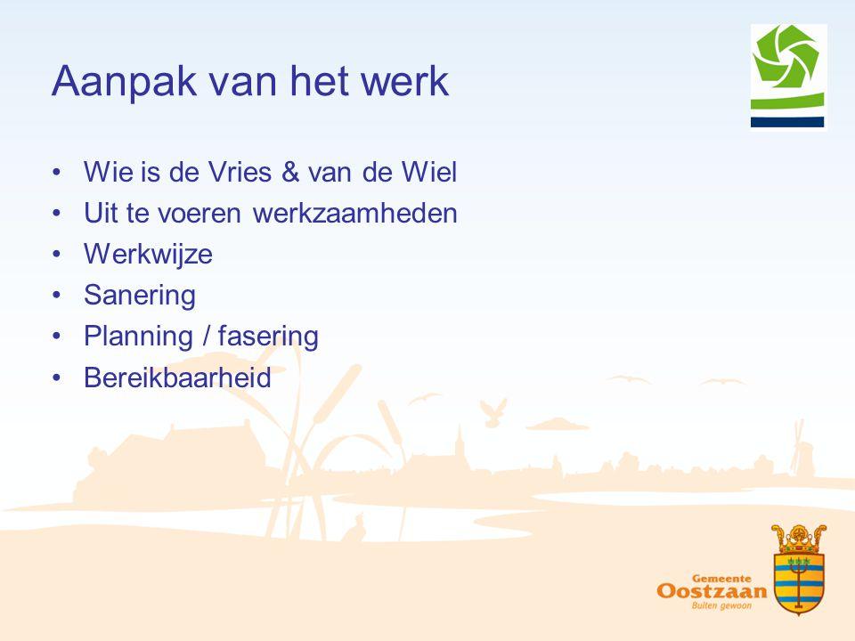 Aanpak van het werk Wie is de Vries & van de Wiel Uit te voeren werkzaamheden Werkwijze Sanering Planning / fasering Bereikbaarheid