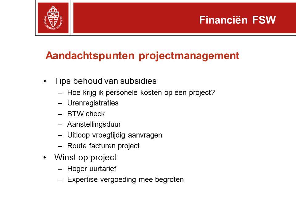 Aandachtspunten projectmanagement Financiën FSW Tips behoud van subsidies –Hoe krijg ik personele kosten op een project? –Urenregistraties –BTW check