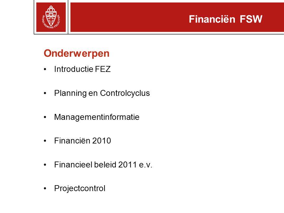 Onderwerpen Introductie FEZ Planning en Controlcyclus Managementinformatie Financiën 2010 Financieel beleid 2011 e.v. Projectcontrol Financiën FSW