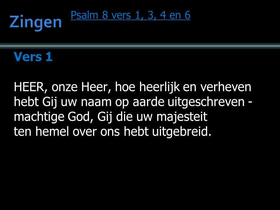 Psalm 8 vers 1, 3, 4 en 6 Vers 1 HEER, onze Heer, hoe heerlijk en verheven hebt Gij uw naam op aarde uitgeschreven - machtige God, Gij die uw majesteit ten hemel over ons hebt uitgebreid.