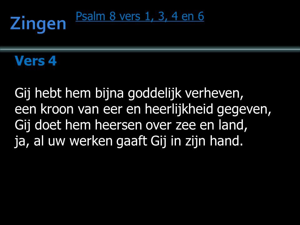 Psalm 8 vers 1, 3, 4 en 6 Vers 4 Gij hebt hem bijna goddelijk verheven, een kroon van eer en heerlijkheid gegeven, Gij doet hem heersen over zee en land, ja, al uw werken gaaft Gij in zijn hand.