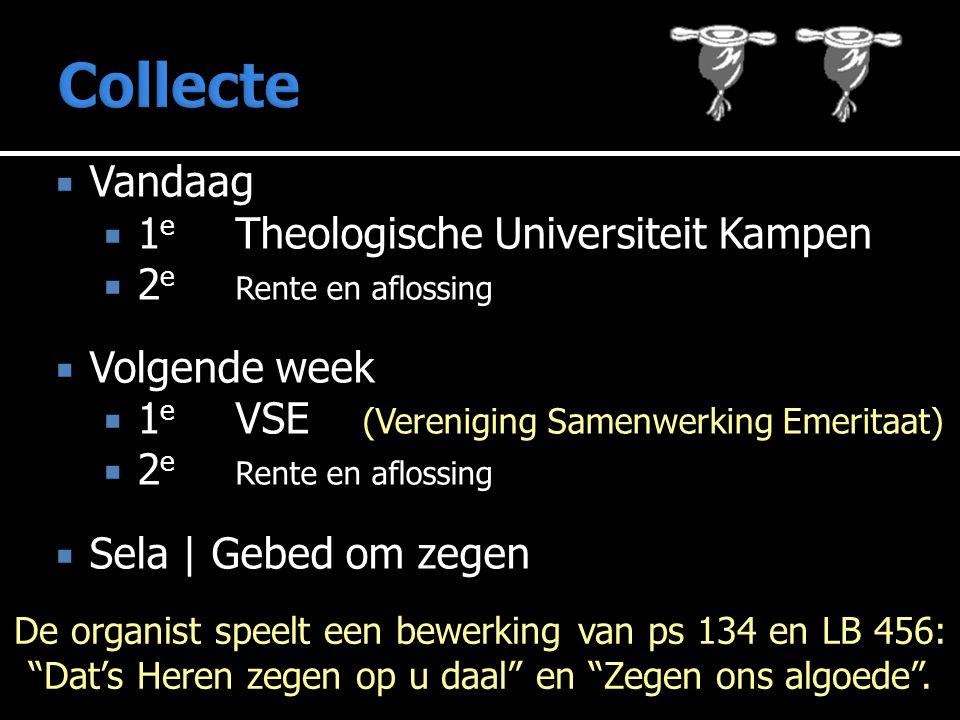  Vandaag  1 e Theologische Universiteit Kampen  2 e Rente en aflossing  Volgende week  1 e VSE (Vereniging Samenwerking Emeritaat)  2 e Rente en aflossing  Sela | Gebed om zegen De organist speelt een bewerking van ps 134 en LB 456: Dat's Heren zegen op u daal en Zegen ons algoede .