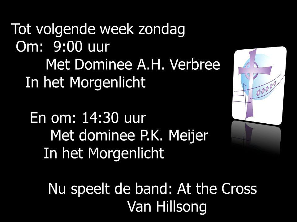 Tot volgende week zondag Om: 9:00 uur Om: 9:00 uur Met Dominee A.H.