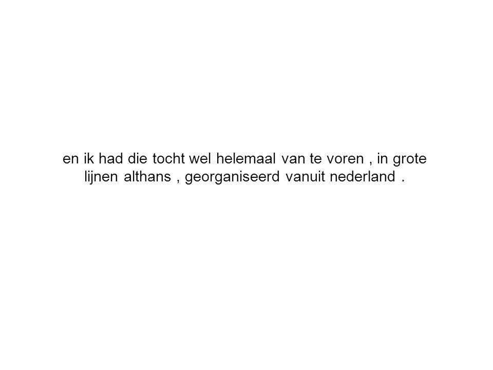 en ik had die tocht wel helemaal van te voren, in grote lijnen althans, georganiseerd vanuit nederland.