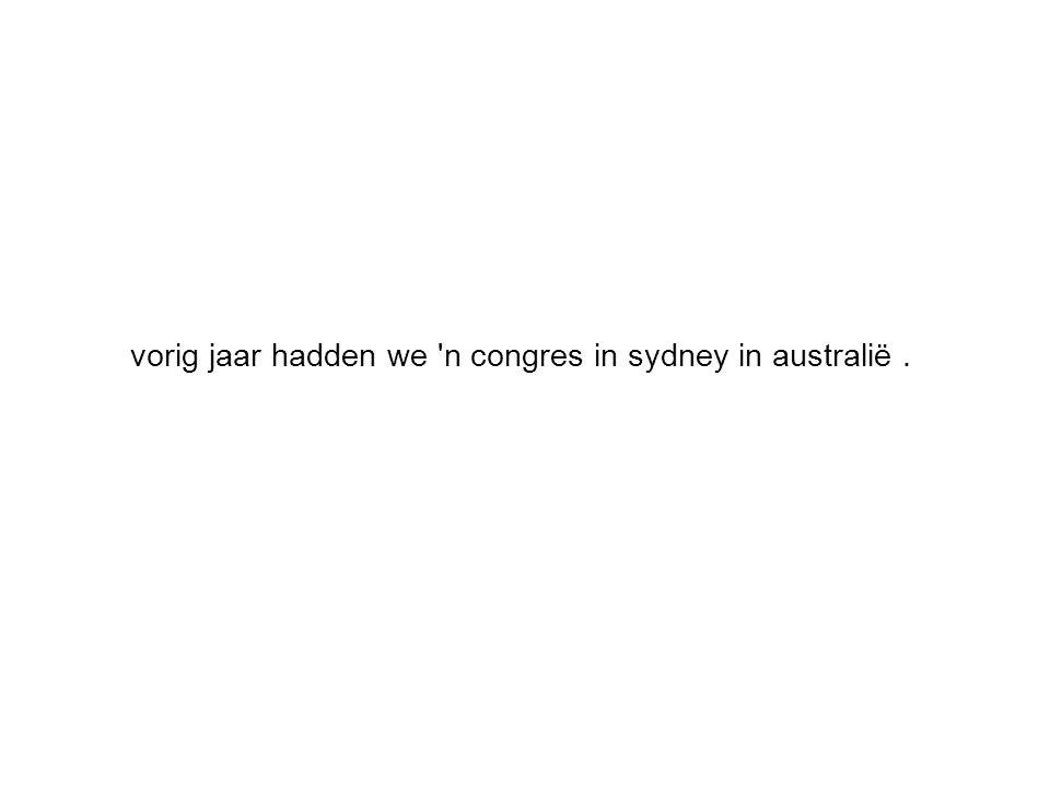 vorig jaar hadden we 'n congres in sydney in australië.