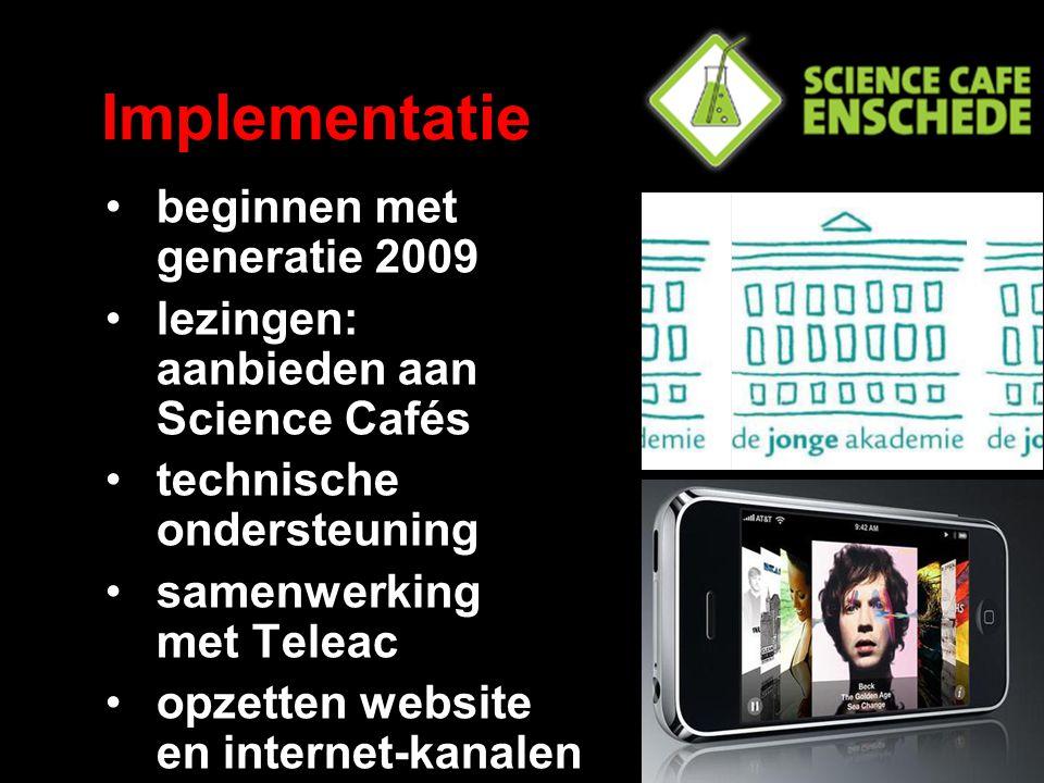Implementatie beginnen met generatie 2009 lezingen: aanbieden aan Science Cafés technische ondersteuning samenwerking met Teleac opzetten website en internet-kanalen