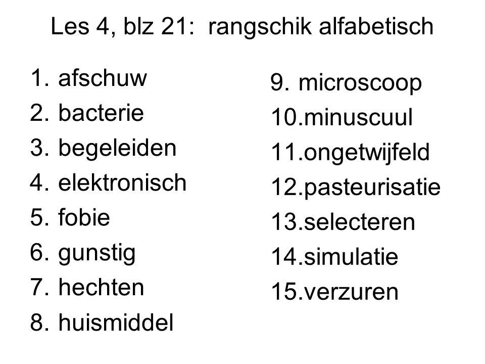 Les 4, blz 21: rangschik alfabetisch 1.afschuw 2.bacterie 3.begeleiden 4.elektronisch 5.fobie 6.gunstig 7.hechten 8.huismiddel 9.microscoop 10.minuscuul 11.ongetwijfeld 12.pasteurisatie 13.selecteren 14.simulatie 15.verzuren