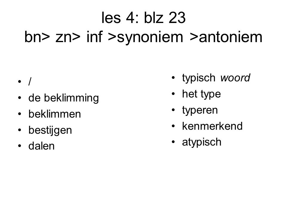 les 4: blz 23 bn> zn> inf >synoniem >antoniem / de beklimming beklimmen bestijgen dalen typisch woord het type typeren kenmerkend atypisch