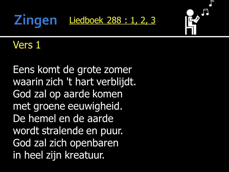 Liedboek 288 : 1, 2, 3 Vers 1 Eens komt de grote zomer waarin zich 't hart verblijdt. God zal op aarde komen met groene eeuwigheid. De hemel en de aar